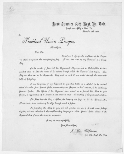 To President Union League. Philadelphia. Dear Sir: Permit me to offer for the acceptance of the League over which you preside, the accompanying flag. It has been used by my regiment as a camp flag ... J. W. Hofman. Col. 56th regt. Pa. Vols. Dece