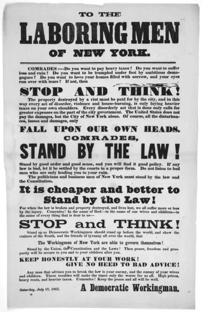 To the laboring men of New York. Comrades: --- Do you want to pay heavy taxes? Do you want to suffer loss and ruin? Do you want to be trampled under foot by ambitious demagogues? ... [Signed] A democratic workingman. Saturday, July 18, 1863.