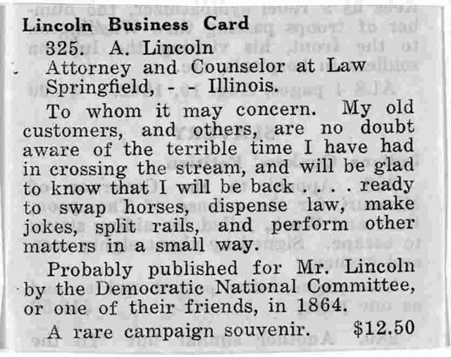 A. Lincoln. Attorney and counselor at law. Springfield, Illinois ... My old customers, and others, are no doubt aware of the terrible time I have had in crossing the stream, and will be glad to know that I will be back ... ready to swap horses,