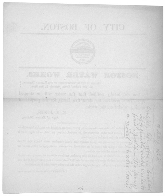 City of Boston. Boston water works ... You are hereby notified that the water will be stopped upon your premises for about five hours, for the purpose of making repairs on the works. E. R. Jones, Supt. of Eastern Division [May 19, 1864].