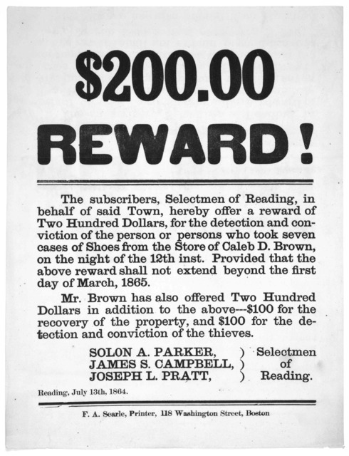 $200.00 reward! The subscribers, Selectmen of Reading, in behalf of said Town, hereby offer a reward of two hundred dollars, for the detection and conviction of the person or persons who took seven cases of shoes from the store of Caleb D
