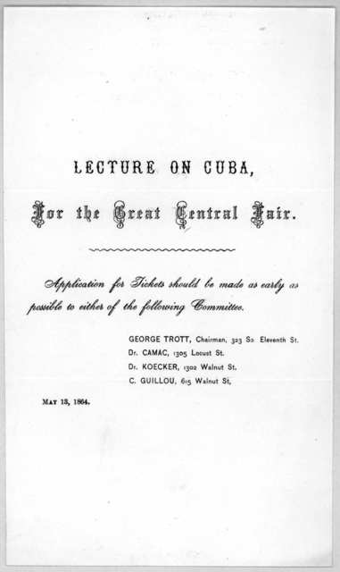 Lecture on Cuba, for the Great Central fair. Applications for tickets should be made as early as possible to either of the following committee ... May 13, 1864.