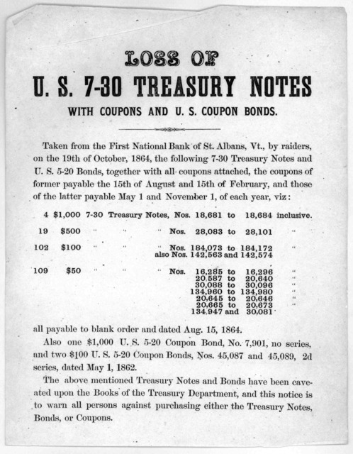 Loss of U. S. 7-30 treasury notes with coupons and U S. Coupon bonds. Taken from the First national bank of St. Albans, Vt., by raiders, on the 19th of October, 1864, the following 7-30 treasury notes and U. S. 5-20 bonds, together with all coup
