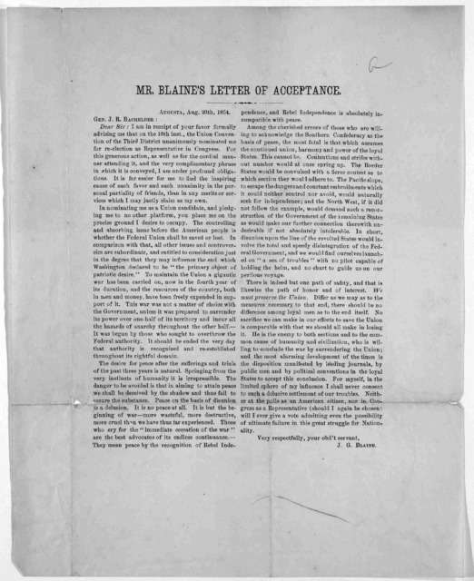 Mr. Blaine's letter of acceptance, Augusta. Aug. 20th, 1864. Gen. J. R. Bachelder: Dear Sir: I am in receipt of your favor formally advising me that on the 10th inst., the Union Convention of the Third District unanimously nominated me for re-el