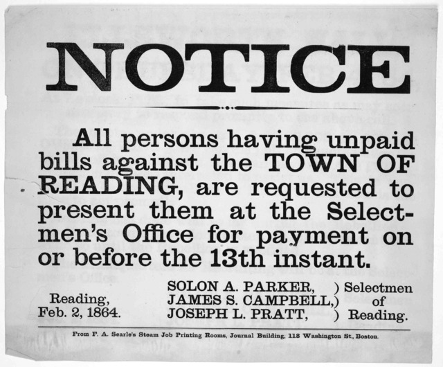 Notice. All persons having unpaid bills against the town of Reading, are requested to present them at the selectmen's Office for payment on or before the 13th instant ... Selectmen of Reading. Reading, Feb. 2, 1864. Boston. From F. A. Searle's S
