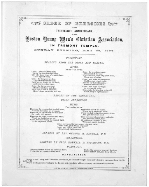 Order of exercises at the thirteenth anniversary of the thirteenth anniversary of the Boston Young men's Christian Association, in Tremont Temple. Sunday evening, May 22, 1864 ... Boston. J. E. Farwell & Co. Printers.