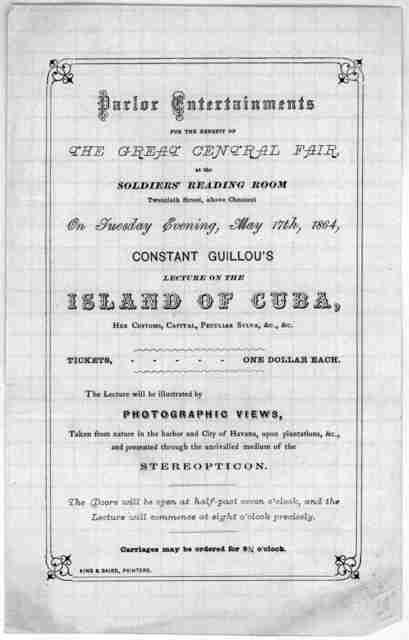 Parlor entertainments for the Great Central fair at the Soldiers' reading room ... On Tuesday evening, May 17th, 1864. Constant Guillou's lecture on the Island of Cuba ... [Philadelphia] King & Baird printers [1864].