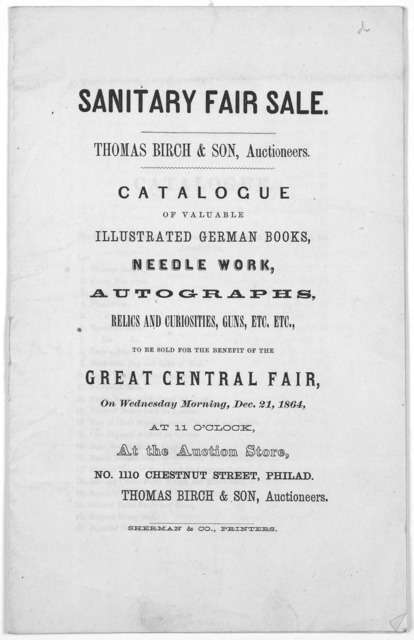 Sanitary fair sale. Thomas Birch & son. Auctioneers. Catalogue of valuable illustrated German books, needle work, autographs, relics, and curiosities, guns, etc. etc to be sold for the benefit of the Great Central fair, on Wednesday morning, Dec