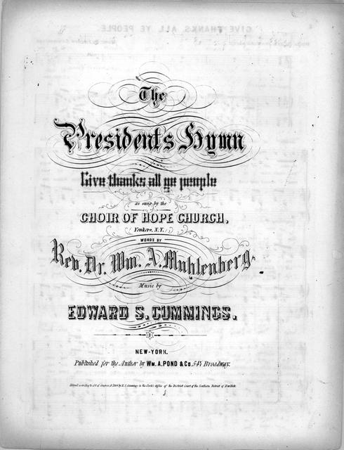 The president's hymn: give thanks all ye people, as sung by the choir of Hope Church, Yonkers, N.Y. words by Rev. Dr. Wm. A. Muhlenberg; music by Edward S. Cummings.