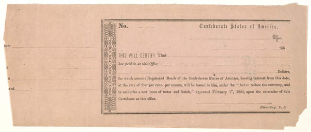 """This will certify that has paid in at this office for which amount registered bonds of the Confederate states of America, bearing interest from this date at the rate of four per cent, per annum, will be issued to him, under the """"Act to reduce th"""