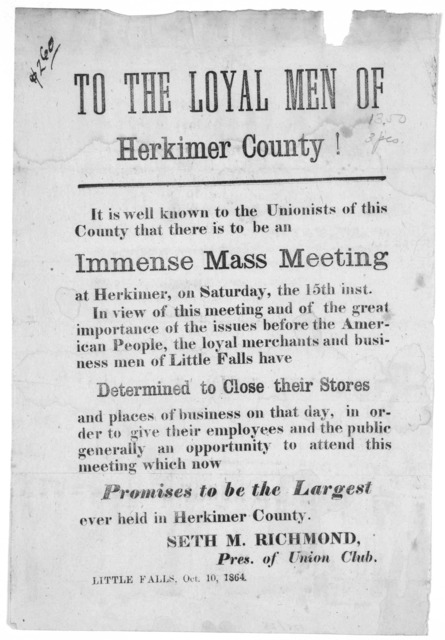 To the loyal men of Herkimer County! It is well known to the Unionists of this County that there is to be an immense mass meeting at Herkimer, on Saturday, the 15th inst .... Seth M. Richmond, Pres. of Union Club. Little Falls, Oct. 10, 1864.