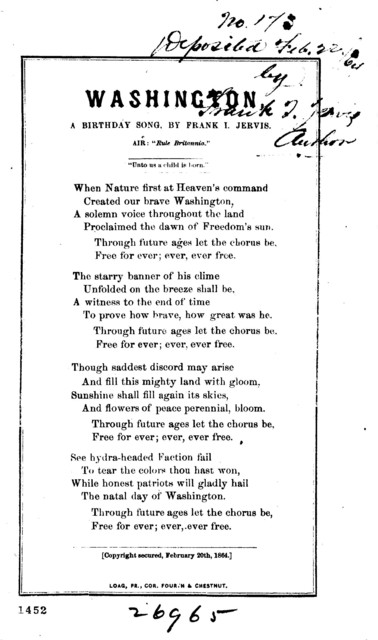 "Washington, a birthday song. By Frank I. Jervis. Air: ""Rule Britannia."" Loag, Pr. cor. 4th. & Chestnut. [Copyright secured, February 20th, 1864]"