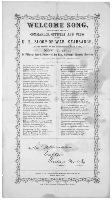 Welcome song, dedicated to the commander, officers and crew of the U.S. Sloop-of-war Kearsarfe, on her arrival at the Charlestown Navy Yard, Nov. 7, 1864 By Phineas Stowe, Pastor of the 1st Bap. Mariners' Church, Boston. ... Boston. W.& E. Howe,