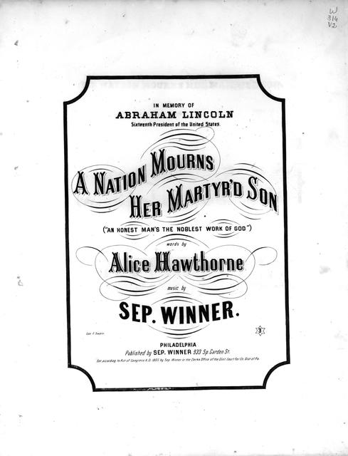 "A nation mourns her martyr'd son: (""an honest man's the noblest work of God"") words by Alice Hawthorne [pseud.]; music by Sep. Winner."