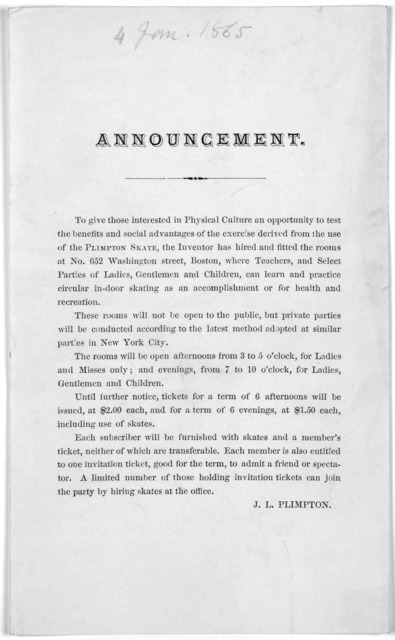Announcement. To give those interested in physical culture an opportunity to test the benefits and social advantages of the exercise derived from the use of the Plimpton Skate the inventor has hired and fitted the rooms at No. 652 Washington Str