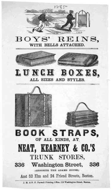 Boy's reins with bells attached. Lunch boxes, all sizes and styles ... at Neat, Kearney & Co. trunk stores. Boston. J. H. & F. F. Farwell printing office, 112 Washington St. [1865].