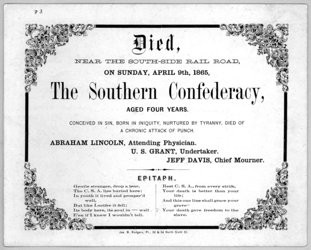 Died, near the South-side railroad, on Sunday, April 9th, 1865, The Southern Confederacy, aged four years. Conceived in sin, born in iniquity, nurtured by tyranny, died of a chronic attack of punch .... Philadelphia: Jas. B. Rodgers, Pr. 52 & 54