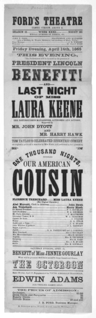 Ford's Theatre, Tenth Street, Above E. Season II, Week XXXI, Night 196 … Friday evening, April 14th, 1865. Benefit! And Last Night of Miss Laura Keene … Tom Taylor's celebrated eccentric comedy … One Thousand Nights, entitled, Our American Cousi