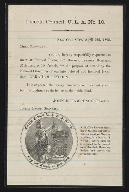 Lincoln council, U. L. A. No. 10. Dear brother, you are hereby respectfully requested to meet at council room, 195 Bowery, Tuesday morning, 25th inst. At 10 o'clock, for the purpose of attending the funeral obsequies of our late beloved and honored President, Abraham Lincoln.