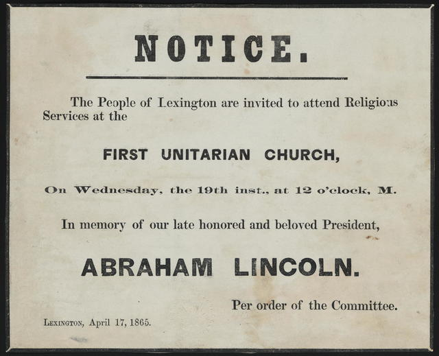 Notice. The people of Lexington are invited to attend religious services at the First Unitarian Church, on Wednesday, the 19th inst., at 12 o'clock, M. In memory of our late honored and beloved President, Abraham Lincoln. Per order of the committee.