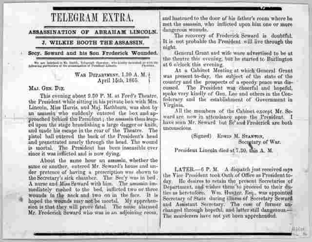 Telegram extra. Assassination of Abraham Lincoln. J. Wilkie Booth the assassin. Secy Seward and his son Frederick wounded ... War department, 1.30 A. M. April 15th, 1865.
