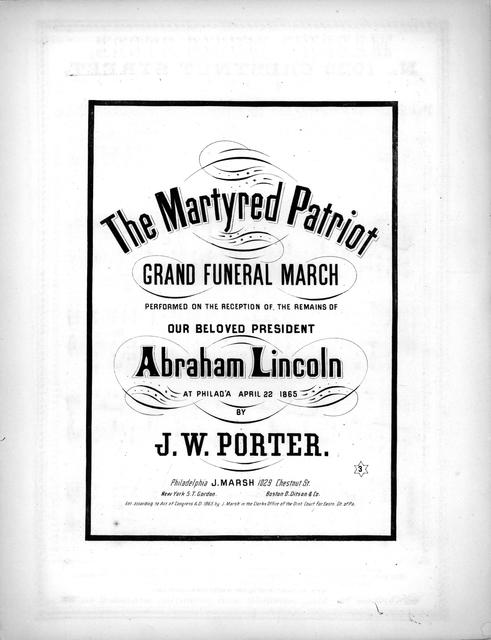 The martyred patriot: grand funeral march; performed on the reception of the remains of our beloved President Abraham Lincoln at Philad'a, April 22, 1865 by J.W. Porter.