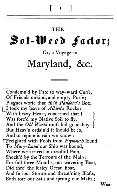 The sot-weed factor: or, A voyage to Maryland. A satyr. In which is describ'd the laws, government, courts and constitutions of the country, and also the buildings, feasts, frolicks, entertainments and drunken humours of the inhabitants of that part of America. In burlesque verse.