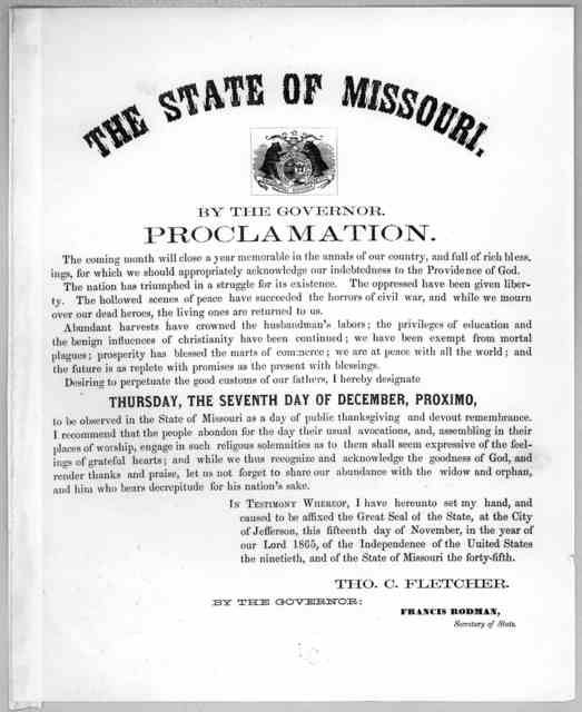 The State of Missouri. By the Governor. Proclamation ... I hereby designate Thursday, the seventh day of December, proximo to be observed in the State of Missouri as a day of public thanksgiving and devout remembrance ... at the City of Jefferso