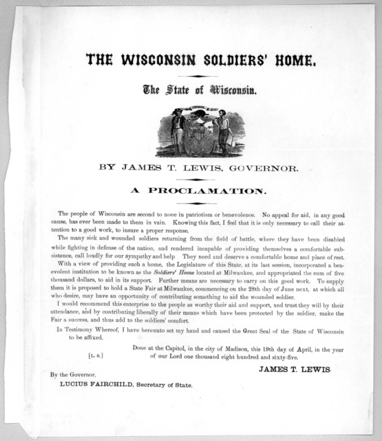 The Wisconsin soldiers' home The state of Wisconson By James T. Lewis, Governor. A proclamation ... Done at the Capitol, in the City of Madison, this 19th day of April, in the year of our Lord one thousand eight hundred and sixty-five. James T.