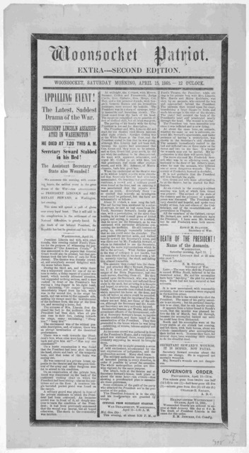 Woonsocket patriot. Extra---- Second edition Woonsocket, Saturday morning, April 14, 1865.-- 12 o'clock. Appalling event! The latest, saddest drama of the war. President Lincoln assassinated in Washington! He died at 7.20 this A. M. ... [Woonsoc