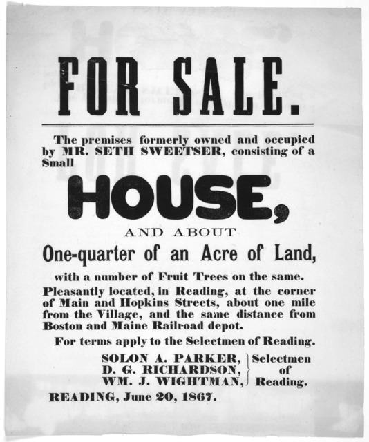 For sale. The premises formerly owned and occupied by Mr. Seth Sweetser, consisting of a small house and about one-quarter of an acre of land ... For terms apply to the Selectmen of Reading ... Reading, June 20, 1867.