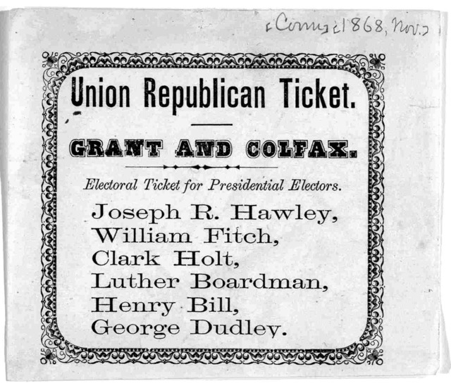 Union Republican ticket. Grant and Colfax. Electoral ticket for presidential electors. Joseph R. Hawley, William Fitch, Clark Holt, Luther Boardman, Henry Bill. George Dudley. [Nov. 1868].