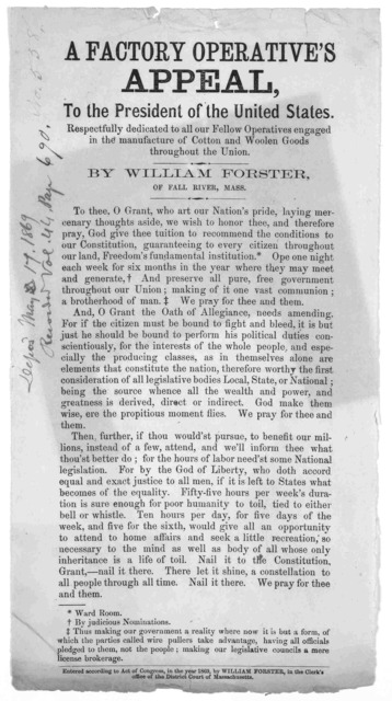 A factory operative's appeal, to the President of the United States. Respectfully dedicated to all our fellow operatives engaged in the manufacture of cotton and woolen goods throughout the union by William Forster, of Fall River, Mass. [c. 1869