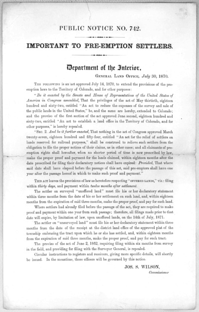 Public notice no. 742. Important to pre-emption settlers. Department of the Interior, General Land Office, July 30, 1870. The following is an act approved July 14, 1870, to extend the provisions of the pre-emption laws to the Territory of Colora
