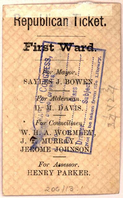 Republican ticket. First ward. For mayor. Sayles J. Bowen. For alderman D. M. Davis. For Councilmen W. H. A. Wormley. J. F. Murray Jersine Johnson. For assessor Henry Parker. [Washington, D. C. 1870].