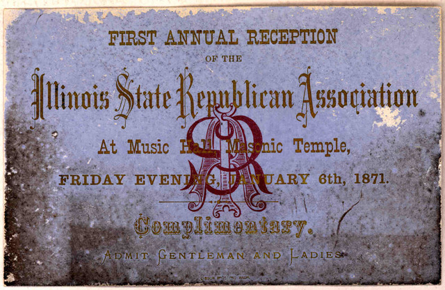 First annual reception of the Illinois state Republican association at Music Hall, Masonic temple. Friday evening, February 6th, 1871. Complimentary. Admit gentlemen and ladies [Washington, D. C. 1871].