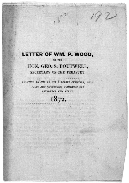 Letter of Wm. P. Wood, to the Hon. Geo. S. Boutwell, secretary of the Treasury, Relating to one of his favorite officials, with facts and quotations submitted for reference and study. [Washington, D. C.] 1872.