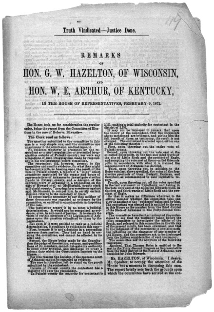 Truths vindicated. - Justice done. Remarks of Hon. G. W. Hazelton, of Wisconsin, and Hon. W. E. Arthur, of Kentucky, in the House of representatives, February 9, 1872. [Washington, D. C.] Printed at the Office of the Congressional globe.] [1872]