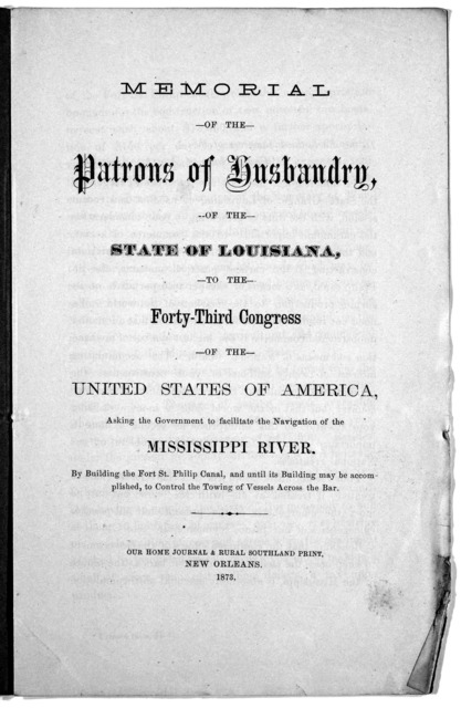 Memorial of the patrons of husbandry, of the State of Louisiana, to the forty-third Congress of the United States of America, asking the government to facilitate the navigation of the Mississippi River by building the fort St. Philip Canal ... N