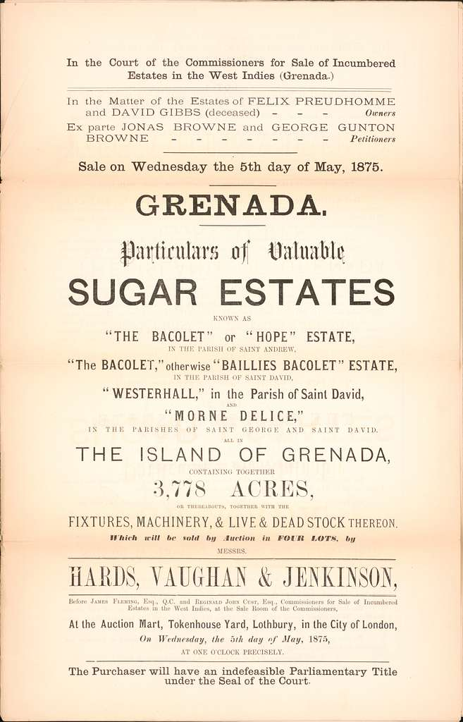 "Grenada, particulars of valuable Sugar Estates : known as ""The Bacolet"" or ""Hope"" Estate, in the Parish of Saint Andrew, ""The Bacolet,"" otherwise ""Baillies Bacolet"" Estate in the Parish of Saint David, ""Westerhall,"" in the Parish of Saint David, and ""Morne Delice,"" in the parishes of Saint George and Saint David, all in the Island of Grenada, containing together 3,778 acres or thereabouts, together with the fixtures, machinery, & live & dead stock thereon : which will be sold by auction, in four lots, by Messrs. Hards, Vaughan & Jenkinson, before James Fleming, Esq., Q.C., and Reginald John Cust, Esq., Commissioners for Sale of Incumbered Estates in the West Indies, at the Sale Room of the Commissioners"