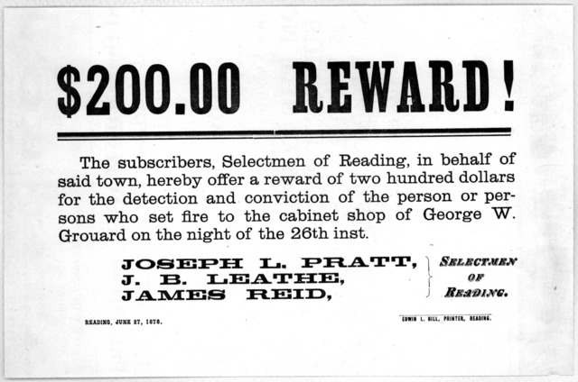 $200.00 reward! The subscribers, Selectmen of Reading, in behalf of said town, hereby offer a reward of two hundred dollars for the detention and conviction of the person or persons who set fire to the cabinet shop of George W. Grouard on