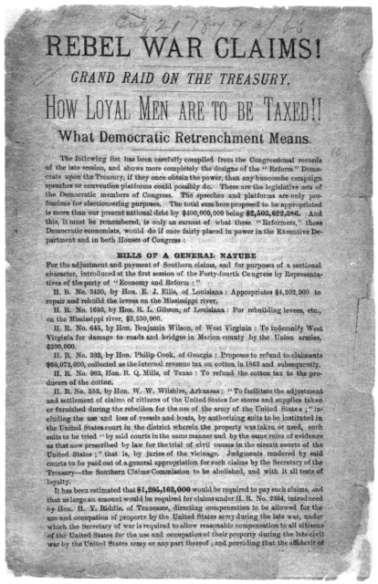 Rebel war claims! Grand raid on the Treasury. How loyal men are to be taxed!!. What Democratic retrenchment means. [Washington, D. C.? 1876?].