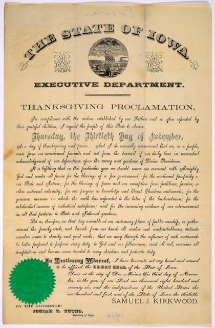 The state of Iowa. Executive department. Thanksgiving proclamation ... I request the people of this State to observe Thursday, the thirtieth day of November as a day of thanksgiving and praise ... Done at the City of Des Moines, this third day o