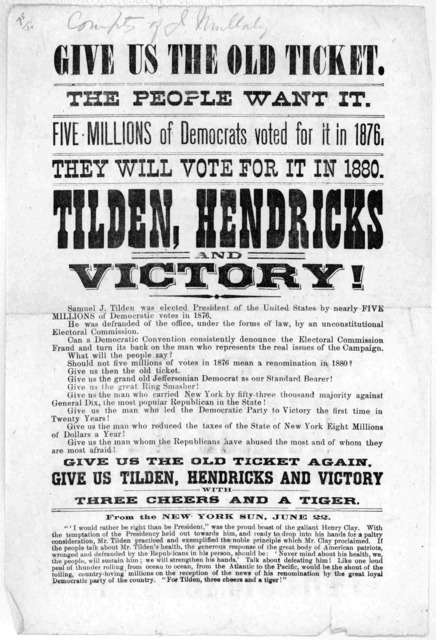 Give us the old ticket. The people want it. Five millions of Democrats voted for it in 1876 They will vote for it in 1880. Tilden, Hendricks and victory! ... Give us the old ticket again. Give us Tilden, Hendricks and victory with three cheers a
