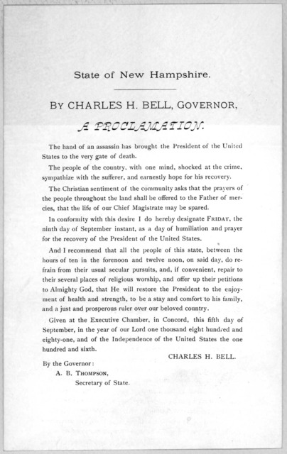 State of New Hampshire. By Charles H. Bell, Governor. a proclamation. The hand of an assassin has brought the President of the United States to the very gate of death .... I do hereby designate Friday the ninth day of September instant, as a day