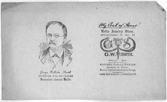 Reliable information for all whom it may concern. In regard to the so-called Australian Electoral ballot, invented and introduced at a general election by Geo Wm. Smith of Rolla, Mo., in 1882 and again in 1886 at my expense and risk, for the ben