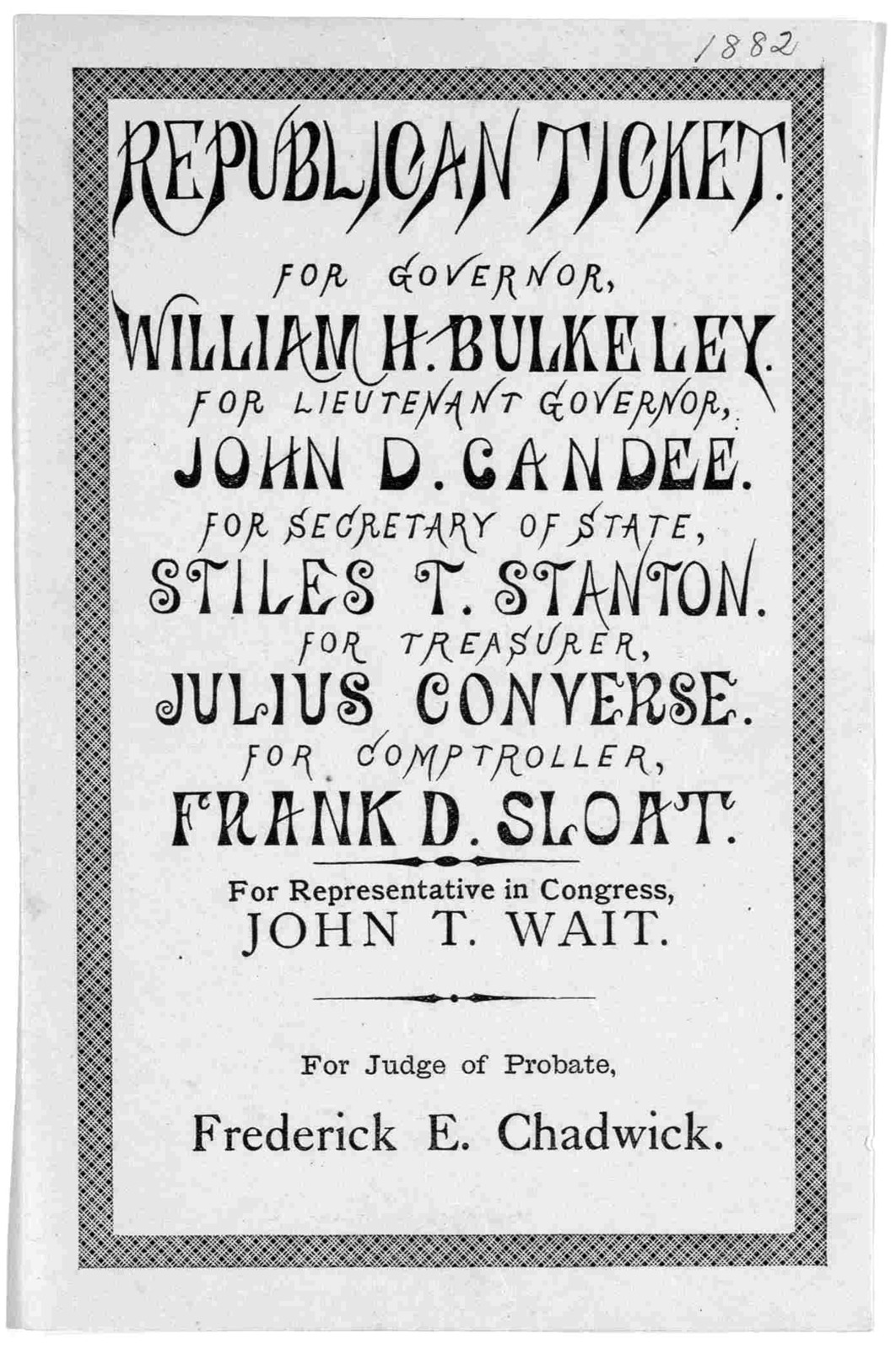 Republican ticket. For Governor. William H. Bulkeley. For Lieutenant Governor, John D. Candee. For Secretary of State, Stiles T. Stanton. For treasurer, Julius Converse. For comptroller, Frank D. Sloat. For representative in Congress, John T. Wa