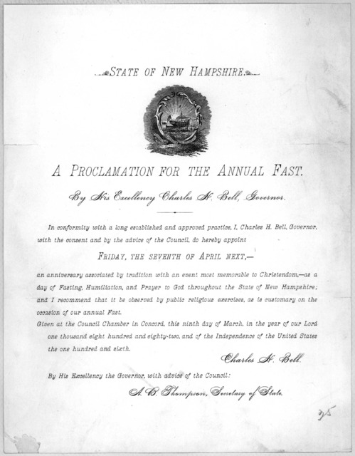 State of New Hampshire. A proclamation for the annual fast. By His Excellency Charles H. Bell, Governor .... appoint Friday, the seventh of April next .... Given at the Council Chamber in Concord, this ninth day of March, in the year of our Lord
