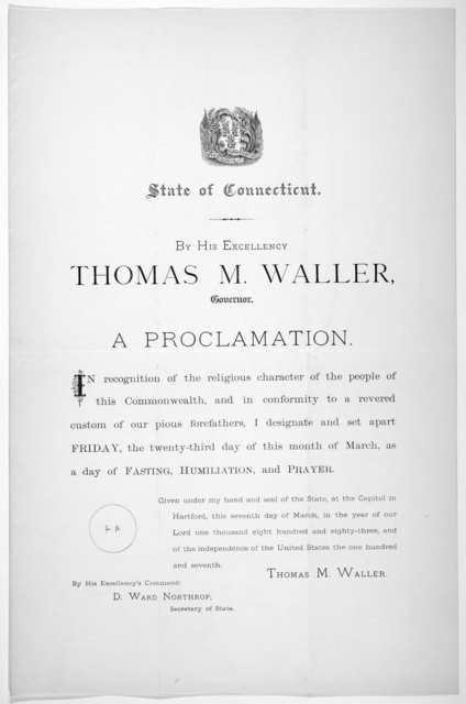 [Arms] State of Connecticut. By His Excellency Thomas M. Waller. Governor. A proclamation ... I designate and set apart Friday the twenty-third day of this month of March, as a day of fasting, humiliation, and prayer. Given under my hand ... thi