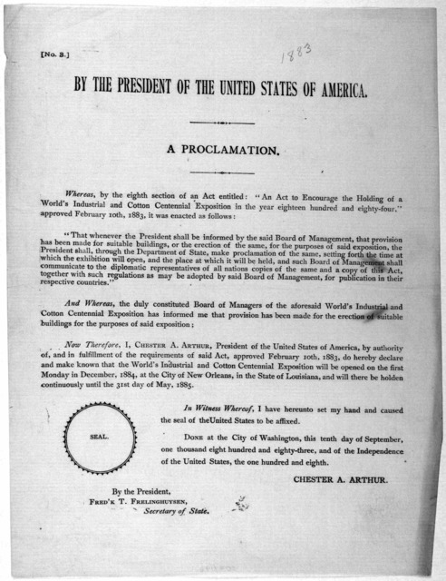 "By the President of the United States of America. A proclamation. Whereas, by the eighth section of an act entitled: ""An act to encourage the holding of a World's Industrial and cotton centennial exposition in the year eighteen hundred and eight"